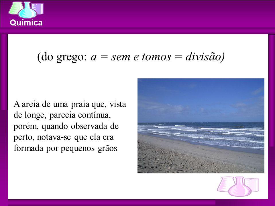 Química (do grego: a = sem e tomos = divisão) A areia de uma praia que, vista de longe, parecia contínua, porém, quando observada de perto, notava-se