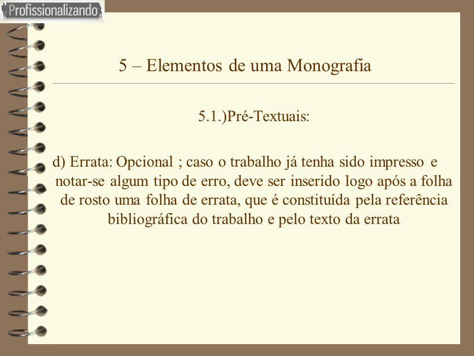 5 – Elementos de uma Monografia 5.1.)Pré-Textuais: d) Errata: Opcional ; caso o trabalho já tenha sido impresso e notar-se algum tipo de erro, deve se