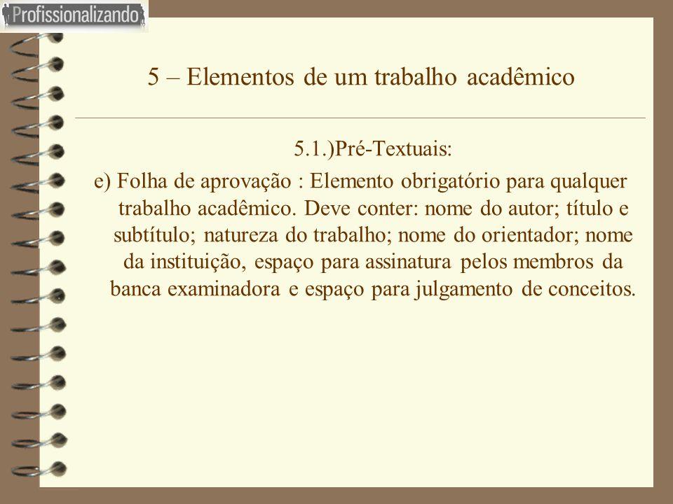 5 – Elementos de um trabalho acadêmico 5.1.)Pré-Textuais: e) Folha de aprovação : Elemento obrigatório para qualquer trabalho acadêmico. Deve conter: