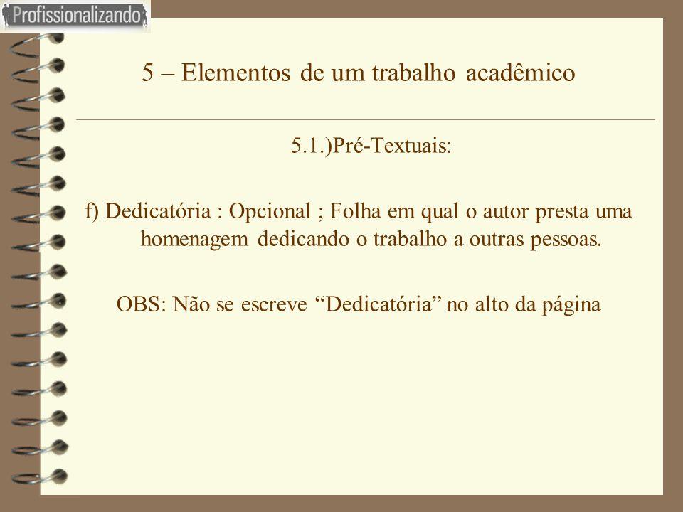 5 – Elementos de um trabalho acadêmico 5.1.)Pré-Textuais: f) Dedicatória : Opcional ; Folha em qual o autor presta uma homenagem dedicando o trabalho