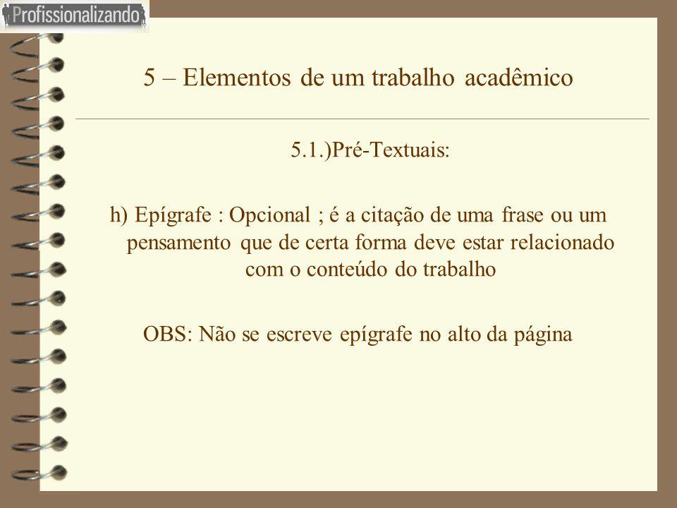 5 – Elementos de um trabalho acadêmico 5.1.)Pré-Textuais: h) Epígrafe : Opcional ; é a citação de uma frase ou um pensamento que de certa forma deve e