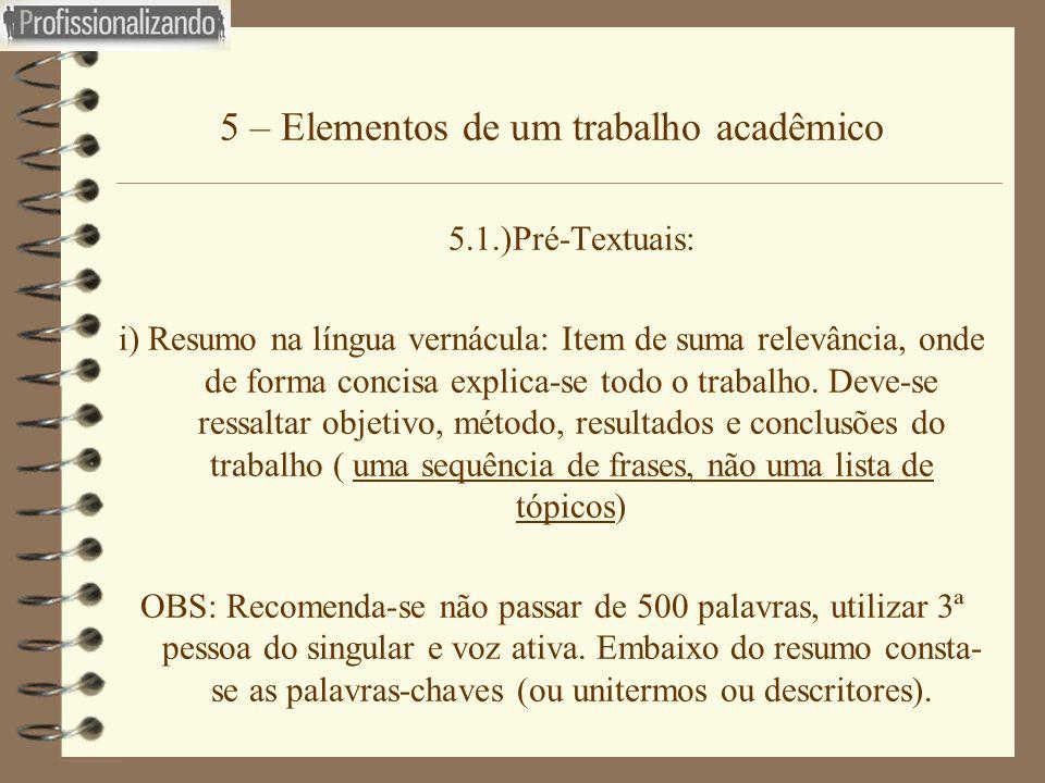 5 – Elementos de um trabalho acadêmico 5.1.)Pré-Textuais: i) Resumo na língua vernácula: Item de suma relevância, onde de forma concisa explica-se tod