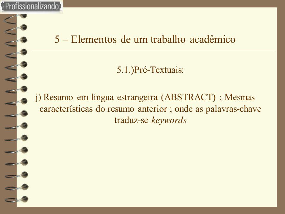 5 – Elementos de um trabalho acadêmico 5.1.)Pré-Textuais: j) Resumo em língua estrangeira (ABSTRACT) : Mesmas características do resumo anterior ; ond