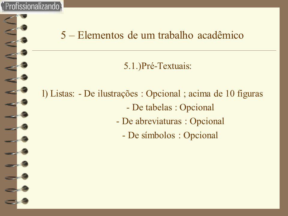 5 – Elementos de um trabalho acadêmico 5.1.)Pré-Textuais: l) Listas: - De ilustrações : Opcional ; acima de 10 figuras - De tabelas : Opcional - De ab