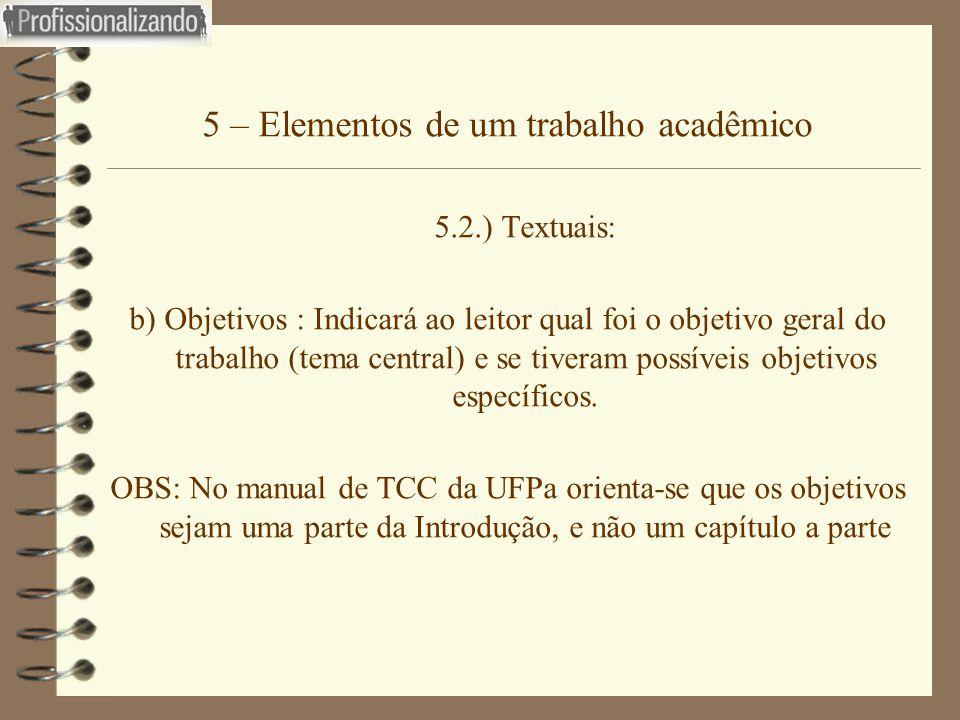 5 – Elementos de um trabalho acadêmico 5.2.) Textuais: b) Objetivos : Indicará ao leitor qual foi o objetivo geral do trabalho (tema central) e se tiv