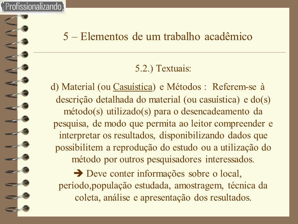 5 – Elementos de um trabalho acadêmico 5.2.) Textuais: d) Material (ou Casuística) e Métodos : Referem-se à descrição detalhada do material (ou casuís