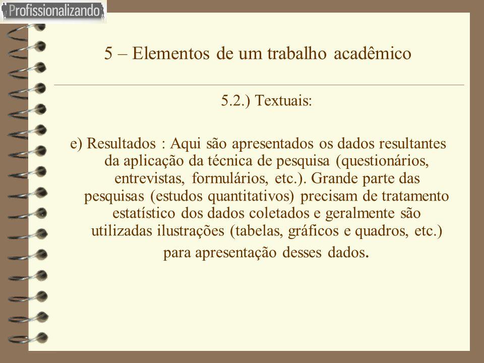 5 – Elementos de um trabalho acadêmico 5.2.) Textuais: e) Resultados : Aqui são apresentados os dados resultantes da aplicação da técnica de pesquisa
