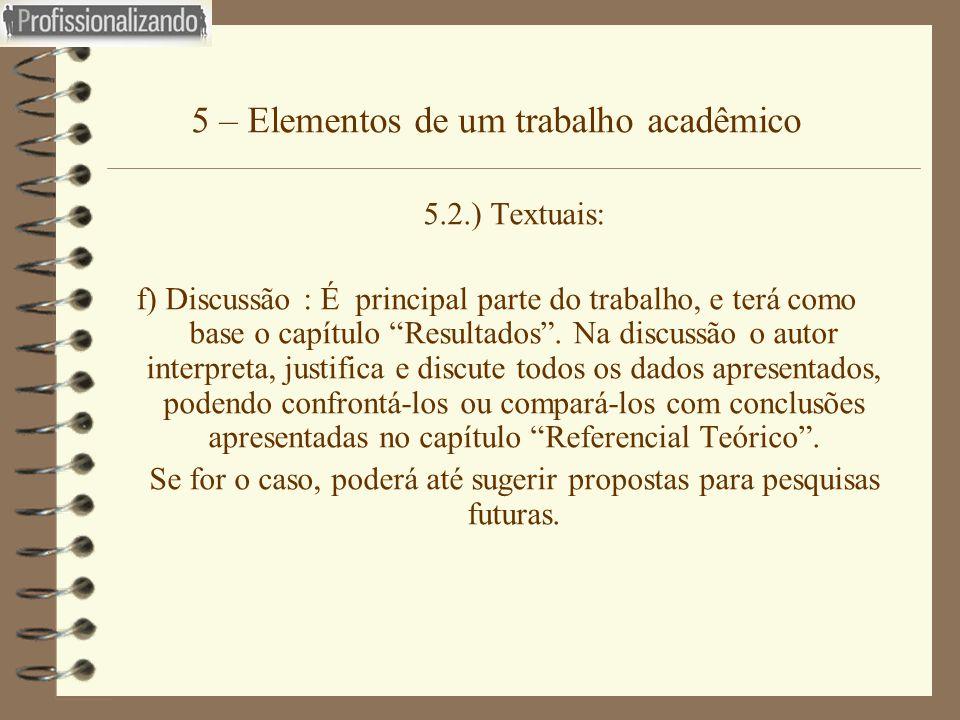 """5 – Elementos de um trabalho acadêmico 5.2.) Textuais: f) Discussão : É principal parte do trabalho, e terá como base o capítulo """"Resultados"""". Na disc"""