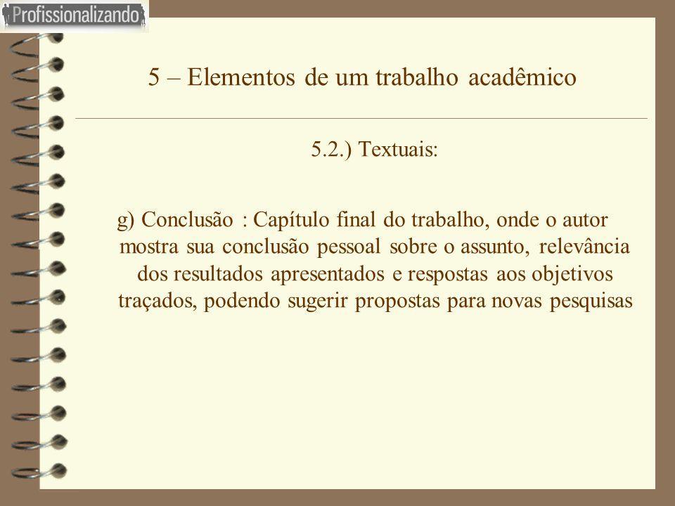 5 – Elementos de um trabalho acadêmico 5.2.) Textuais: g) Conclusão : Capítulo final do trabalho, onde o autor mostra sua conclusão pessoal sobre o as