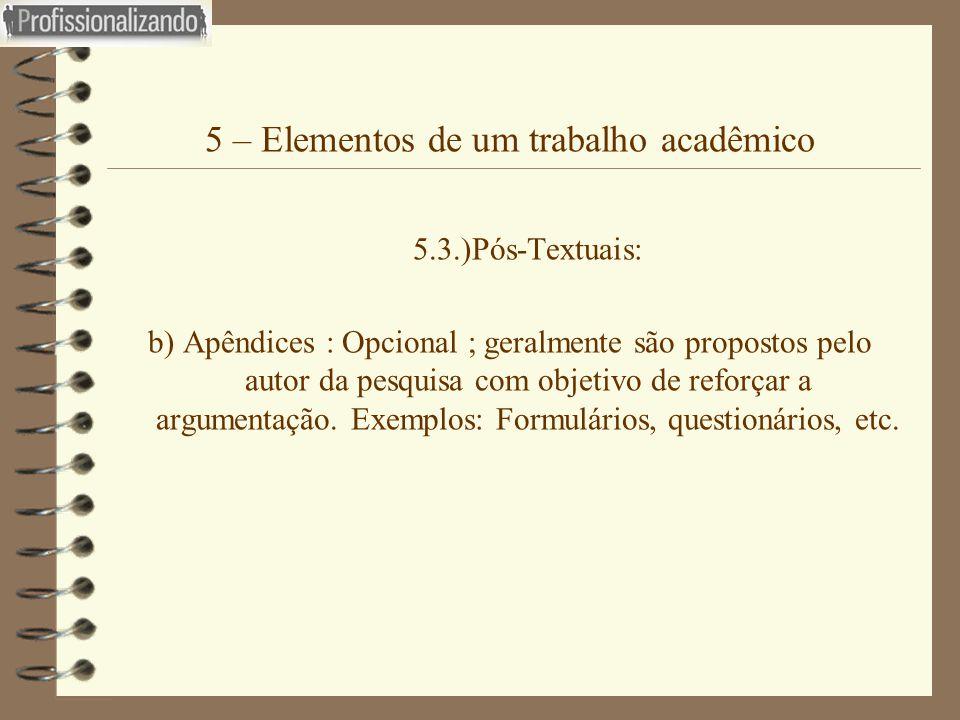5 – Elementos de um trabalho acadêmico 5.3.)Pós-Textuais: b) Apêndices : Opcional ; geralmente são propostos pelo autor da pesquisa com objetivo de re