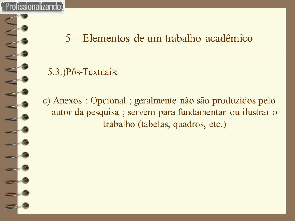 5 – Elementos de um trabalho acadêmico 5.3.)Pós-Textuais: c) Anexos : Opcional ; geralmente não são produzidos pelo autor da pesquisa ; servem para fu