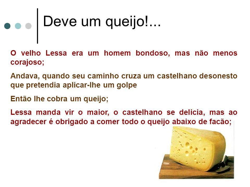 Deve um queijo!... O velho Lessa era um homem bondoso, mas não menos corajoso; Andava, quando seu caminho cruza um castelhano desonesto que pretendia