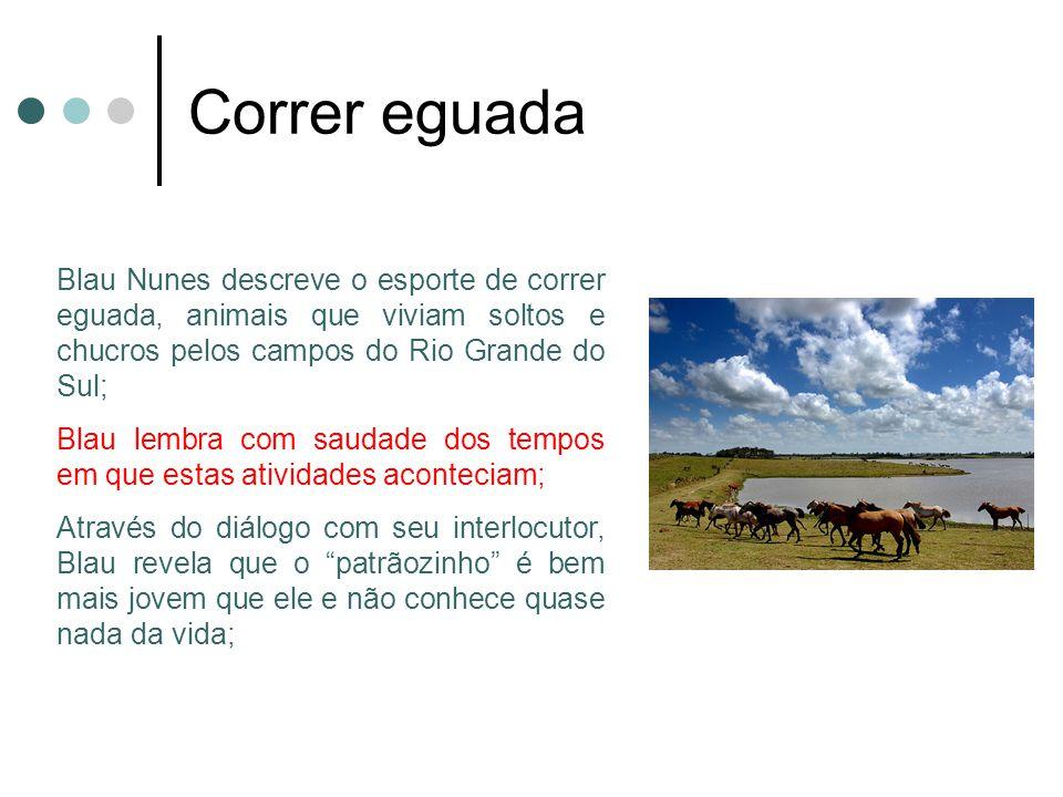 Correr eguada Blau Nunes descreve o esporte de correr eguada, animais que viviam soltos e chucros pelos campos do Rio Grande do Sul; Blau lembra com s