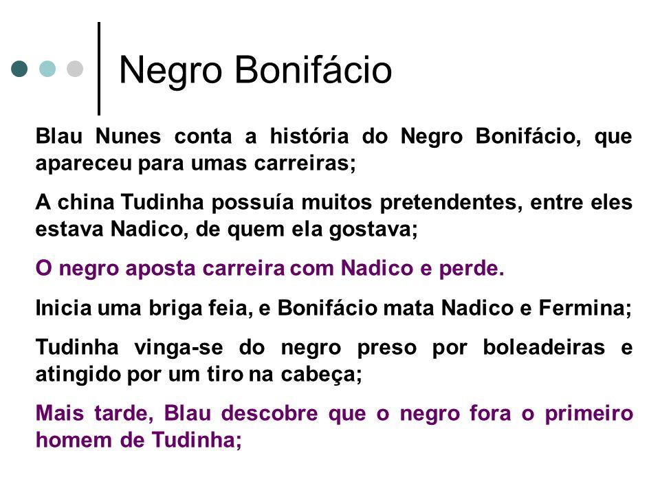 Negro Bonifácio Blau Nunes conta a história do Negro Bonifácio, que apareceu para umas carreiras; A china Tudinha possuía muitos pretendentes, entre e