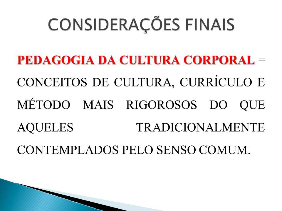 PEDAGOGIA DA CULTURA CORPORAL PEDAGOGIA DA CULTURA CORPORAL = CONCEITOS DE CULTURA, CURRÍCULO E MÉTODO MAIS RIGOROSOS DO QUE AQUELES TRADICIONALMENTE CONTEMPLADOS PELO SENSO COMUM.