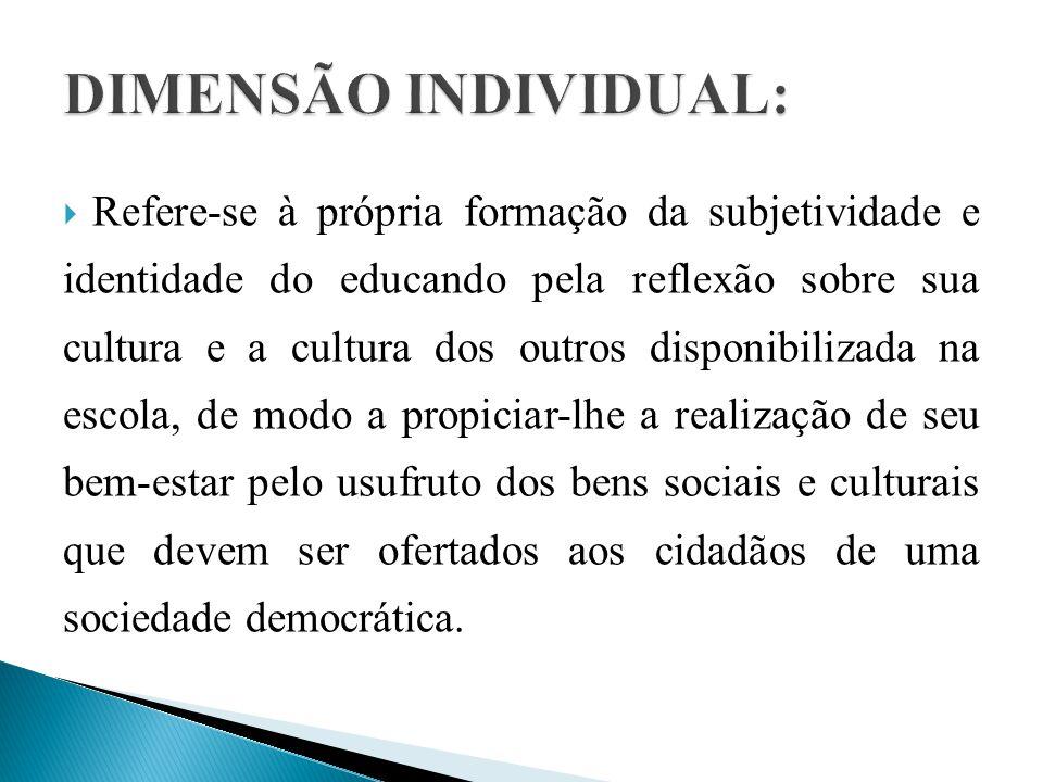  Refere-se à própria formação da subjetividade e identidade do educando pela reflexão sobre sua cultura e a cultura dos outros disponibilizada na escola, de modo a propiciar-lhe a realização de seu bem-estar pelo usufruto dos bens sociais e culturais que devem ser ofertados aos cidadãos de uma sociedade democrática.