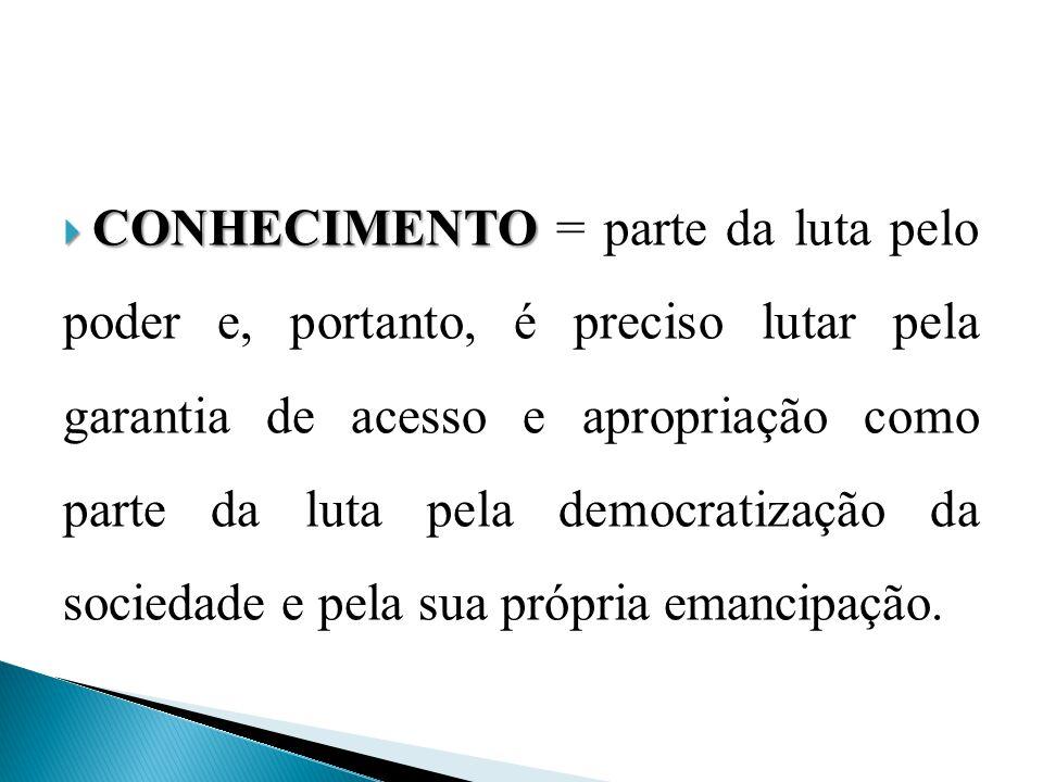  CONHECIMENTO  CONHECIMENTO = parte da luta pelo poder e, portanto, é preciso lutar pela garantia de acesso e apropriação como parte da luta pela democratização da sociedade e pela sua própria emancipação.
