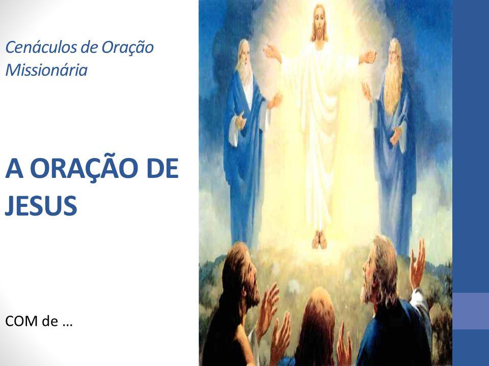 Cenáculos de Oração Missionária A ORAÇÃO DE JESUS COM de …