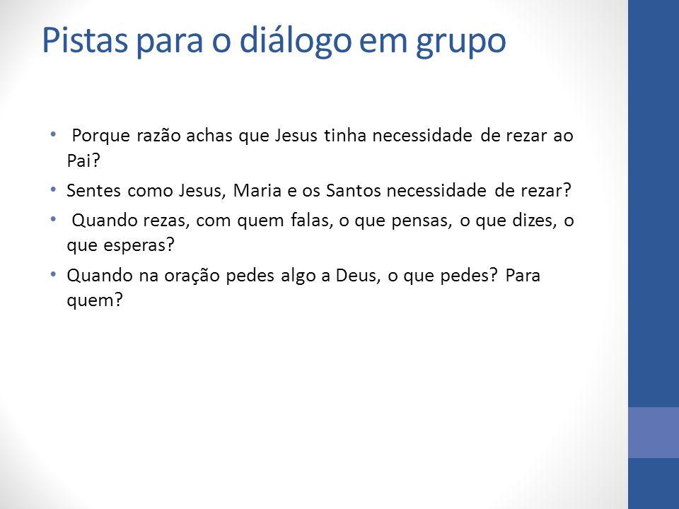 Pistas para o diálogo em grupo Porque razão achas que Jesus tinha necessidade de rezar ao Pai? Sentes como Jesus, Maria e os Santos necessidade de rez