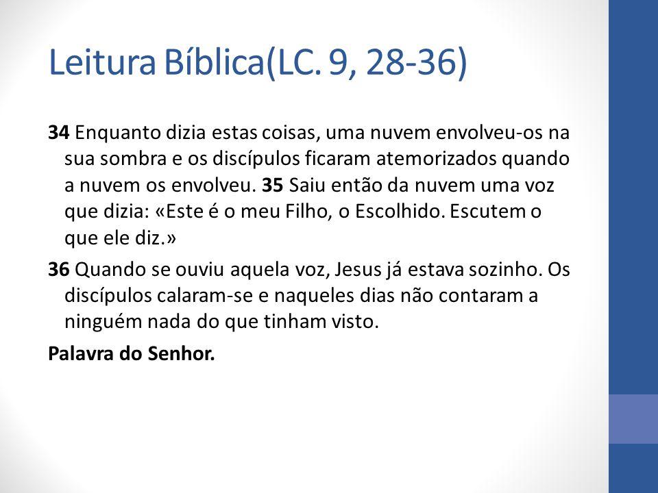 Leitura Bíblica(LC. 9, 28-36) 34 Enquanto dizia estas coisas, uma nuvem envolveu-os na sua sombra e os discípulos ficaram atemorizados quando a nuvem