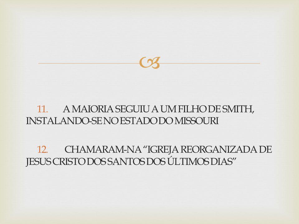 """ 11. A MAIORIA SEGUIU A UM FILHO DE SMITH, INSTALANDO-SE NO ESTADO DO MISSOURI 12. CHAMARAM-NA """"IGREJA REORGANIZADA DE JESUS CRISTO DOS SANTOS DOS ÚL"""
