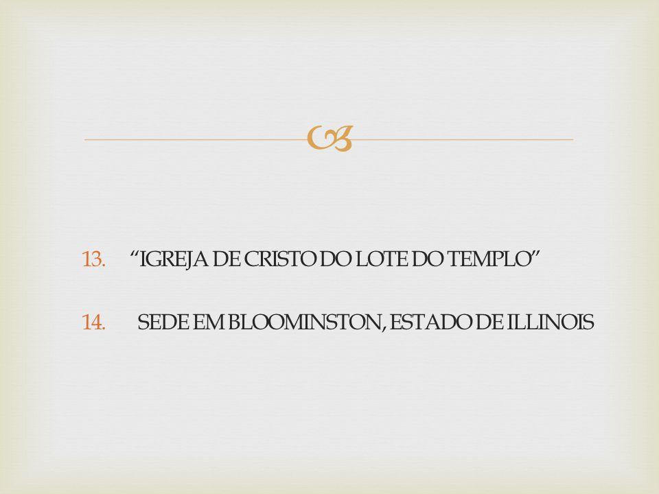 """ 13. """"IGREJA DE CRISTO DO LOTE DO TEMPLO"""" 14. SEDE EM BLOOMINSTON, ESTADO DE ILLINOIS"""