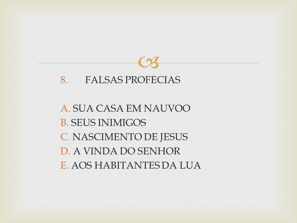  8. FALSAS PROFECIAS A. SUA CASA EM NAUVOO B. SEUS INIMIGOS C. NASCIMENTO DE JESUS D. A VINDA DO SENHOR E. AOS HABITANTES DA LUA