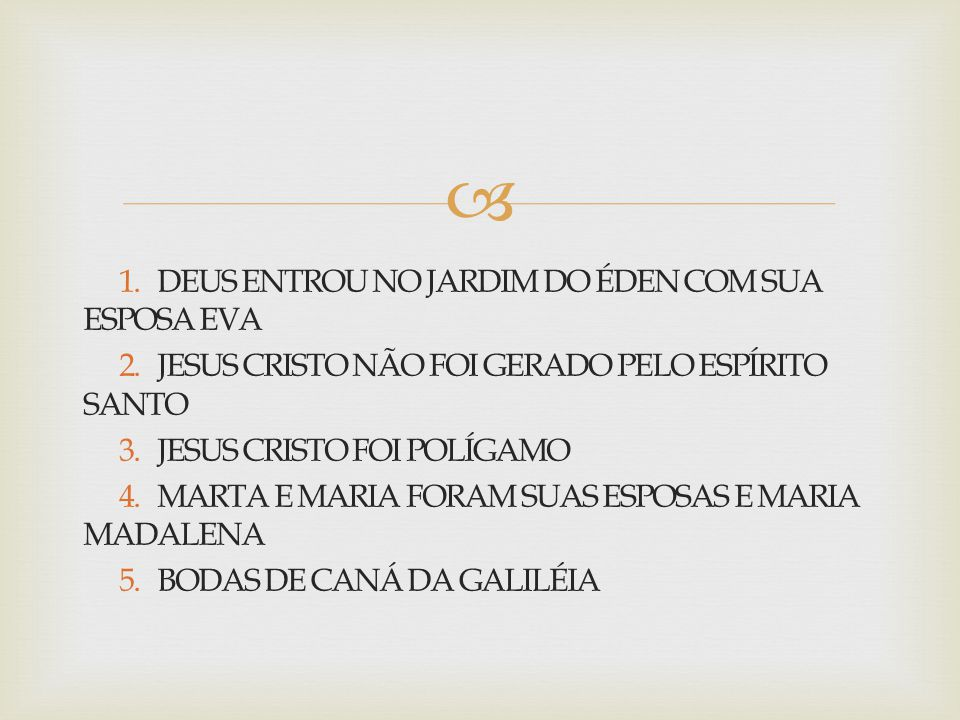  1. DEUS ENTROU NO JARDIM DO ÉDEN COM SUA ESPOSA EVA 2. JESUS CRISTO NÃO FOI GERADO PELO ESPÍRITO SANTO 3. JESUS CRISTO FOI POLÍGAMO 4. MARTA E MARIA