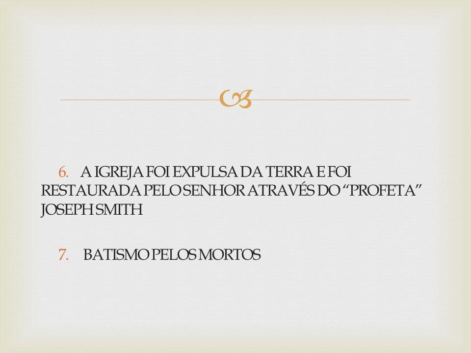 """ 6. A IGREJA FOI EXPULSA DA TERRA E FOI RESTAURADA PELO SENHOR ATRAVÉS DO """"PROFETA"""" JOSEPH SMITH 7. BATISMO PELOS MORTOS"""