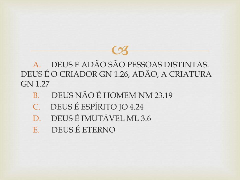  A. DEUS E ADÃO SÃO PESSOAS DISTINTAS. DEUS É O CRIADOR GN 1.26, ADÃO, A CRIATURA GN 1.27 B. DEUS NÃO É HOMEM NM 23.19 C. DEUS É ESPÍRITO JO 4.24 D.