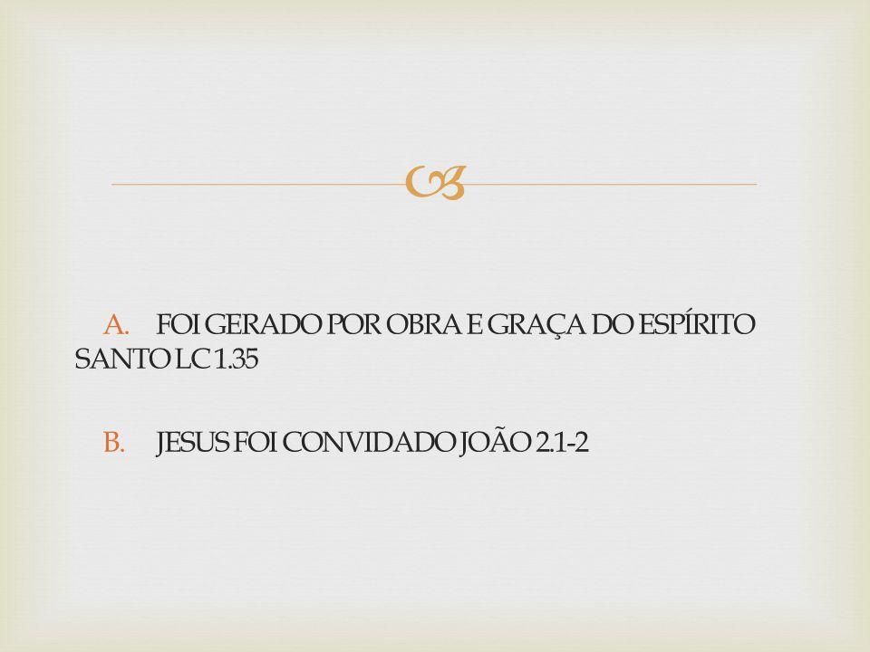  A. FOI GERADO POR OBRA E GRAÇA DO ESPÍRITO SANTO LC 1.35 B. JESUS FOI CONVIDADO JOÃO 2.1-2