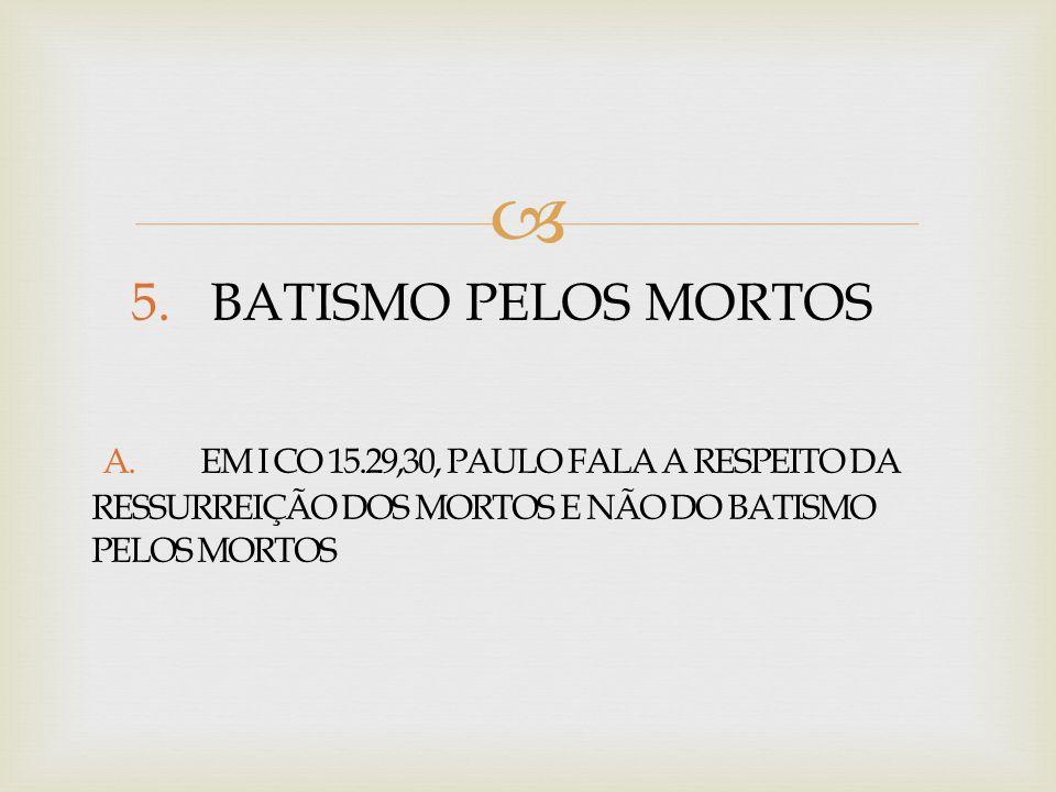  5. BATISMO PELOS MORTOS A. EM I CO 15.29,30, PAULO FALA A RESPEITO DA RESSURREIÇÃO DOS MORTOS E NÃO DO BATISMO PELOS MORTOS