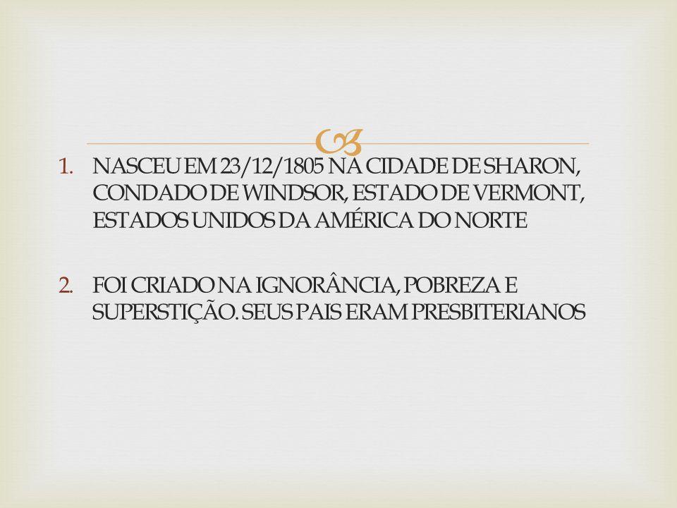  1.NASCEU EM 23/12/1805 NA CIDADE DE SHARON, CONDADO DE WINDSOR, ESTADO DE VERMONT, ESTADOS UNIDOS DA AMÉRICA DO NORTE 2.FOI CRIADO NA IGNORÂNCIA, PO