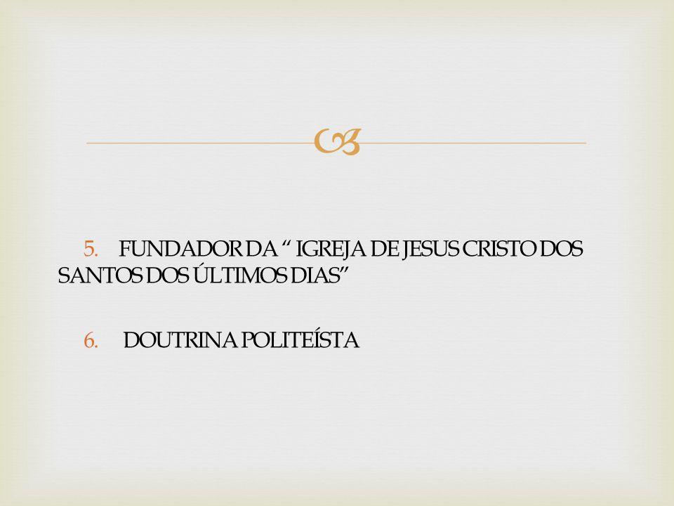 """ 5. FUNDADOR DA """" IGREJA DE JESUS CRISTO DOS SANTOS DOS ÚLTIMOS DIAS"""" 6. DOUTRINA POLITEÍSTA"""