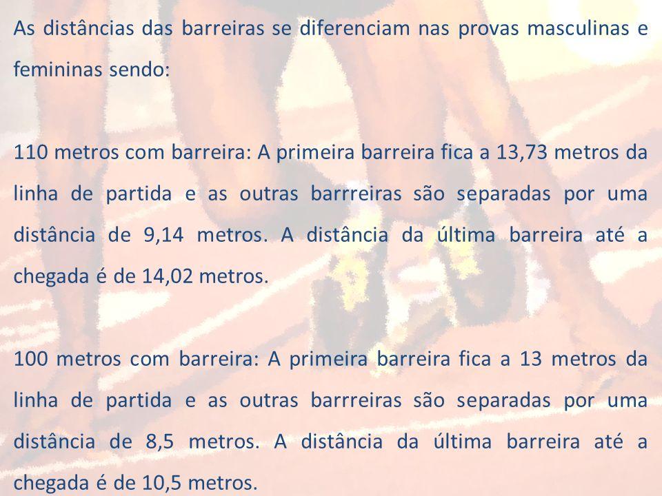 As distâncias das barreiras se diferenciam nas provas masculinas e femininas sendo: 110 metros com barreira: A primeira barreira fica a 13,73 metros d