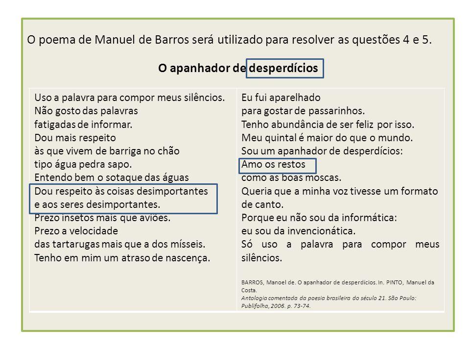 O poema de Manuel de Barros será utilizado para resolver as questões 4 e 5. O apanhador de desperdícios Uso a palavra para compor meus silêncios. Não