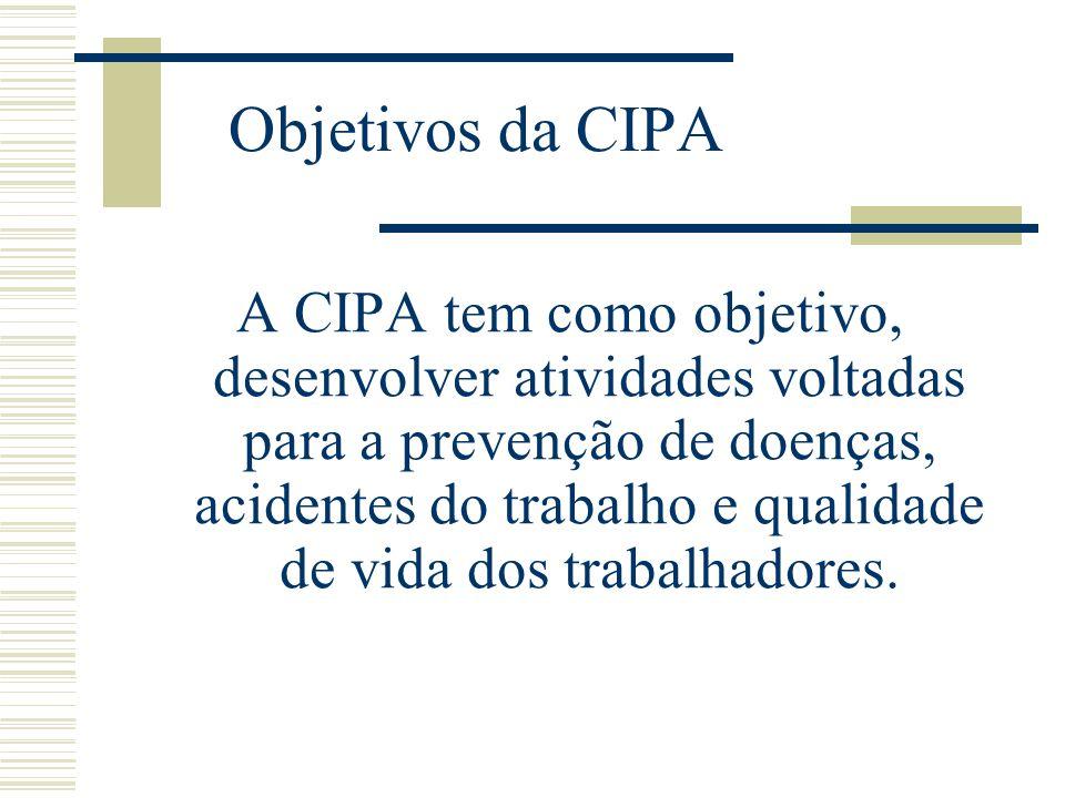 Objetivos da CIPA A CIPA tem como objetivo, desenvolver atividades voltadas para a prevenção de doenças, acidentes do trabalho e qualidade de vida dos