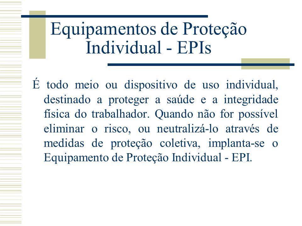 Equipamentos de Proteção Individual - EPIs É todo meio ou dispositivo de uso individual, destinado a proteger a saúde e a integridade física do trabal