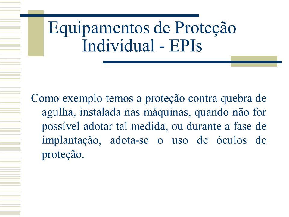 Equipamentos de Proteção Individual - EPIs Como exemplo temos a proteção contra quebra de agulha, instalada nas máquinas, quando não for possível adot