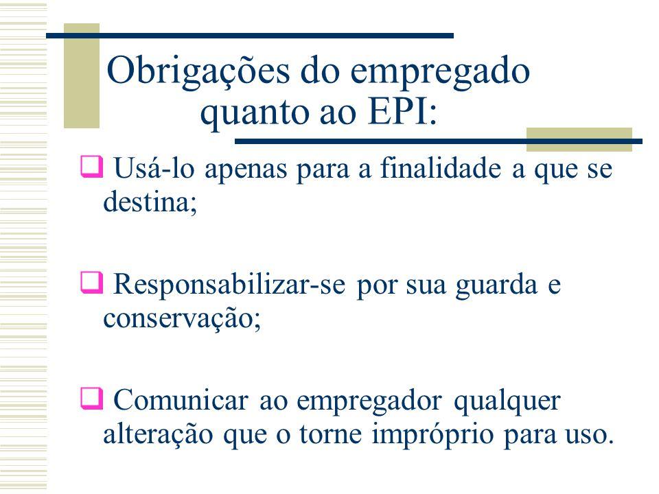 Obrigações do empregado quanto ao EPI:  Usá-lo apenas para a finalidade a que se destina;  Responsabilizar-se por sua guarda e conservação;  Comuni