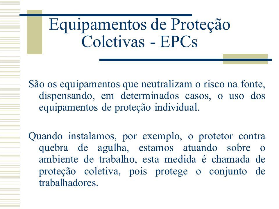 Equipamentos de Proteção Coletivas - EPCs São os equipamentos que neutralizam o risco na fonte, dispensando, em determinados casos, o uso dos equipame