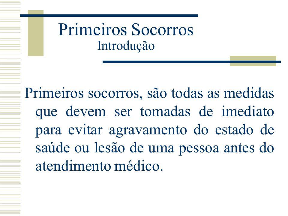 Primeiros Socorros Introdução Primeiros socorros, são todas as medidas que devem ser tomadas de imediato para evitar agravamento do estado de saúde ou