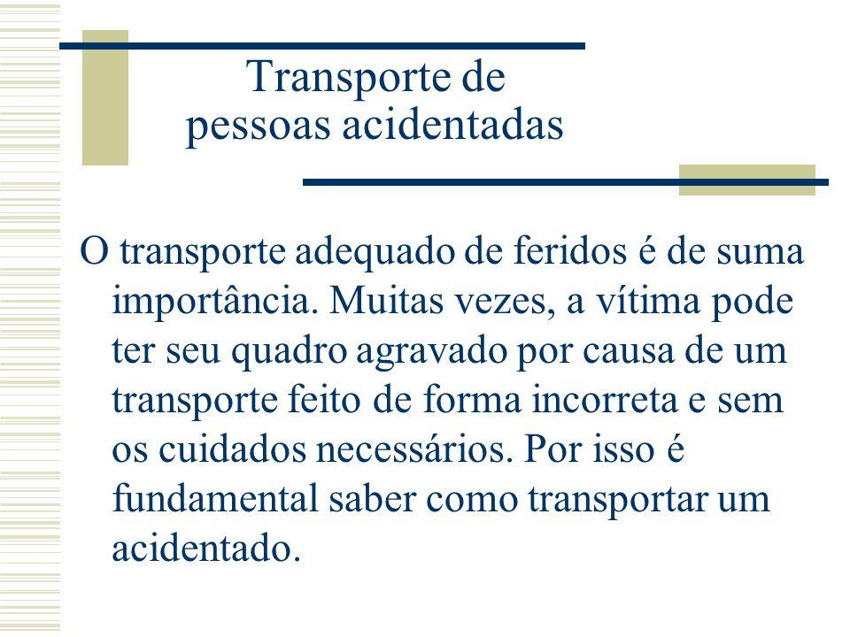 Transporte de pessoas acidentadas O transporte adequado de feridos é de suma importância. Muitas vezes, a vítima pode ter seu quadro agravado por caus