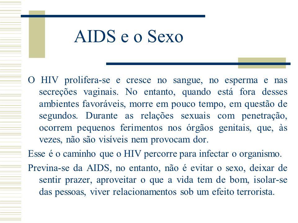 AIDS e o Sexo O HIV prolifera-se e cresce no sangue, no esperma e nas secreções vaginais. No entanto, quando está fora desses ambientes favoráveis, mo