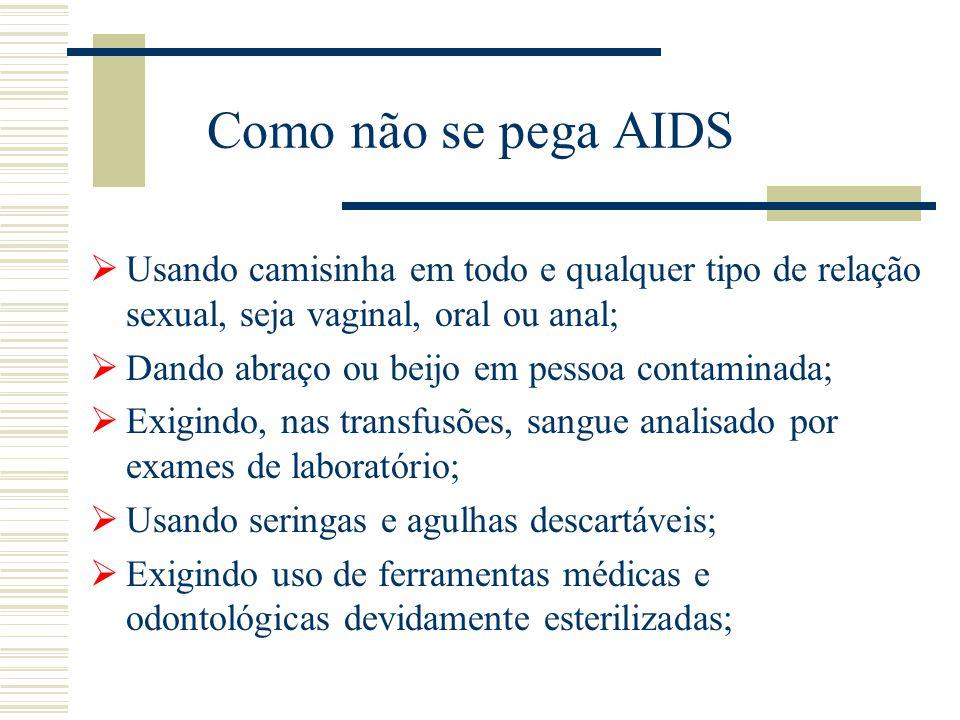 Como não se pega AIDS  Usando camisinha em todo e qualquer tipo de relação sexual, seja vaginal, oral ou anal;  Dando abraço ou beijo em pessoa cont