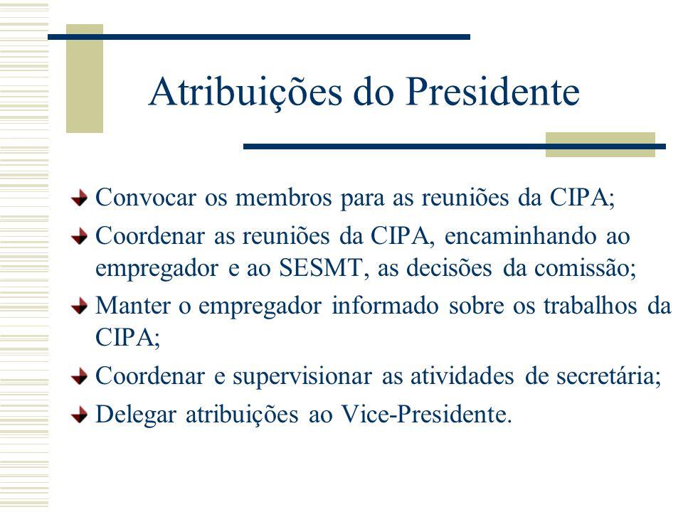 Atribuições do Presidente Convocar os membros para as reuniões da CIPA; Coordenar as reuniões da CIPA, encaminhando ao empregador e ao SESMT, as decis