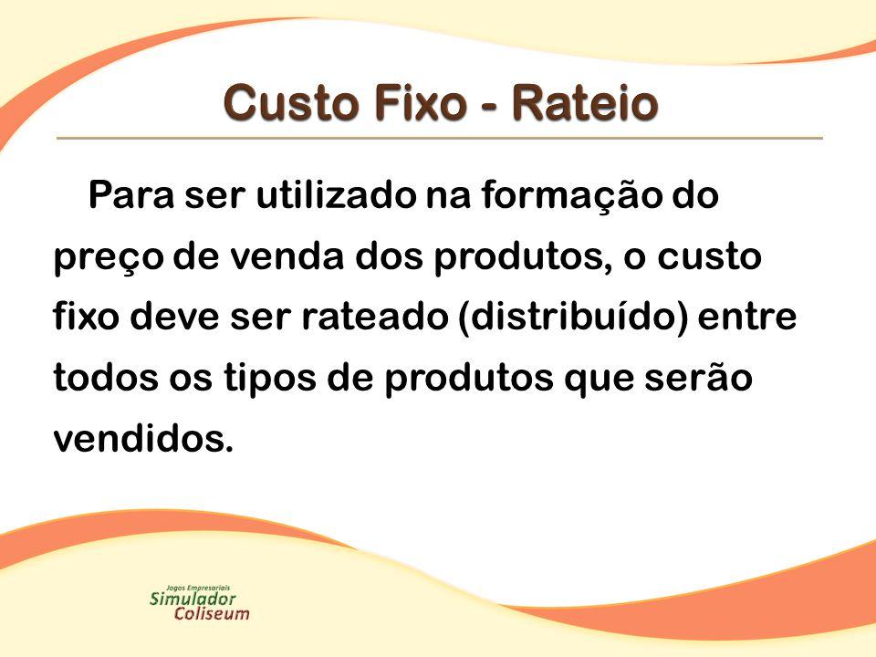 Para ser utilizado na formação do preço de venda dos produtos, o custo fixo deve ser rateado (distribuído) entre todos os tipos de produtos que serão