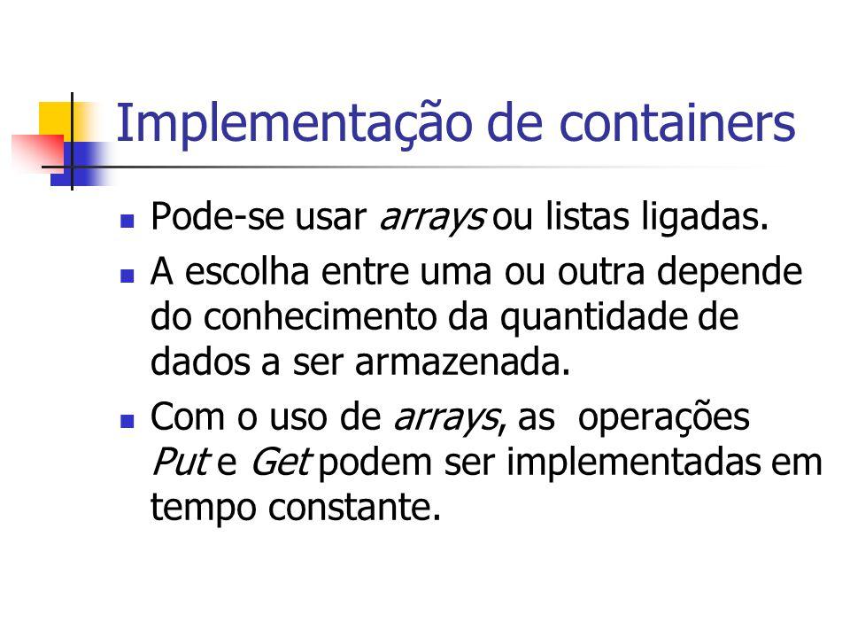 Implementação de containers Pode-se usar arrays ou listas ligadas. A escolha entre uma ou outra depende do conhecimento da quantidade de dados a ser a