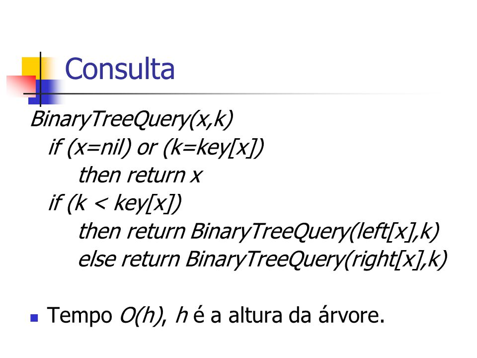 Consulta BinaryTreeQuery(x,k) if (x=nil) or (k=key[x]) then return x if (k < key[x]) then return BinaryTreeQuery(left[x],k) else return BinaryTreeQuer