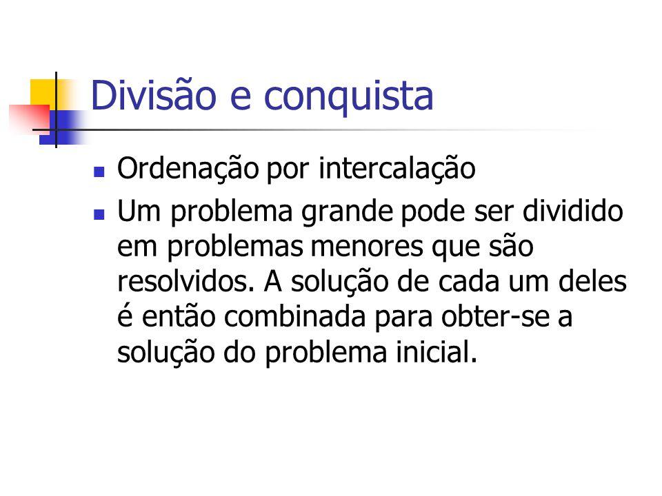 Divisão e conquista Ordenação por intercalação Um problema grande pode ser dividido em problemas menores que são resolvidos. A solução de cada um dele